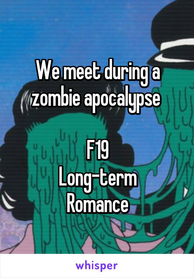 We meet during a zombie apocalypse   F19 Long-term Romance