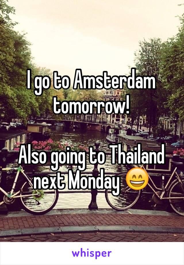 I go to Amsterdam tomorrow!  Also going to Thailand next Monday 😄