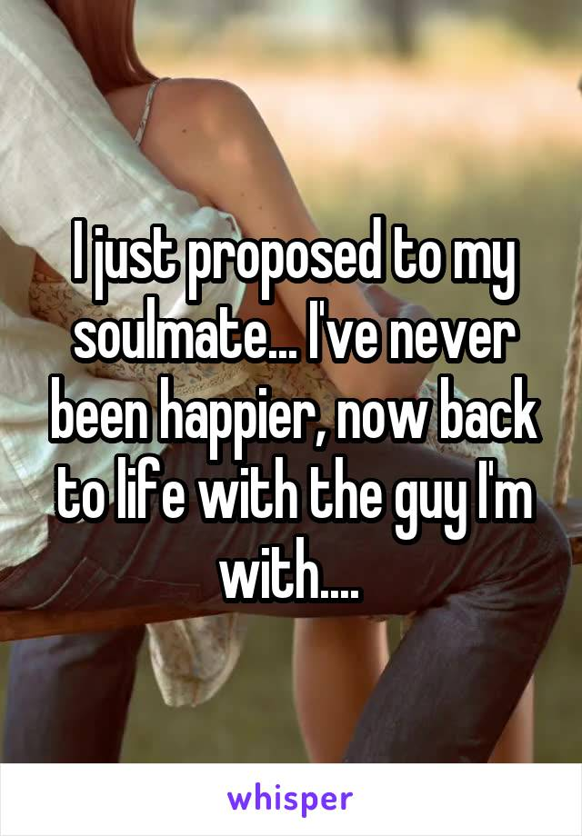 I just proposed to my soulmate... I've never been happier, now back to life with the guy I'm with....
