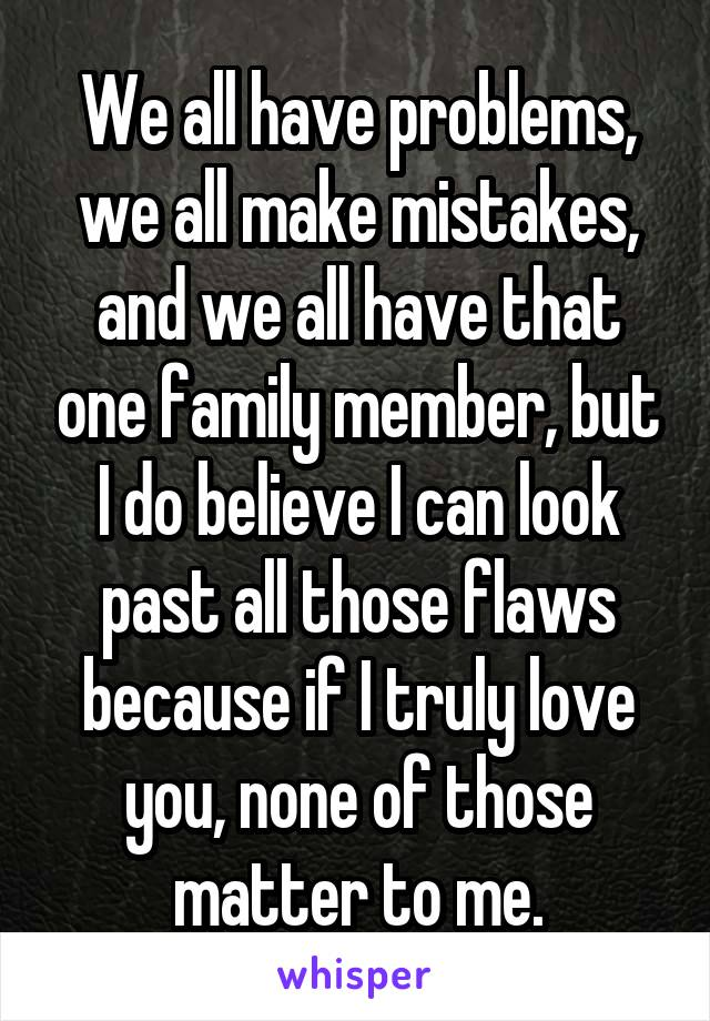 We all have problems, we all make mistakes, and we all have that one family member, but I do believe I can look past all those flaws because if I truly love you, none of those matter to me.