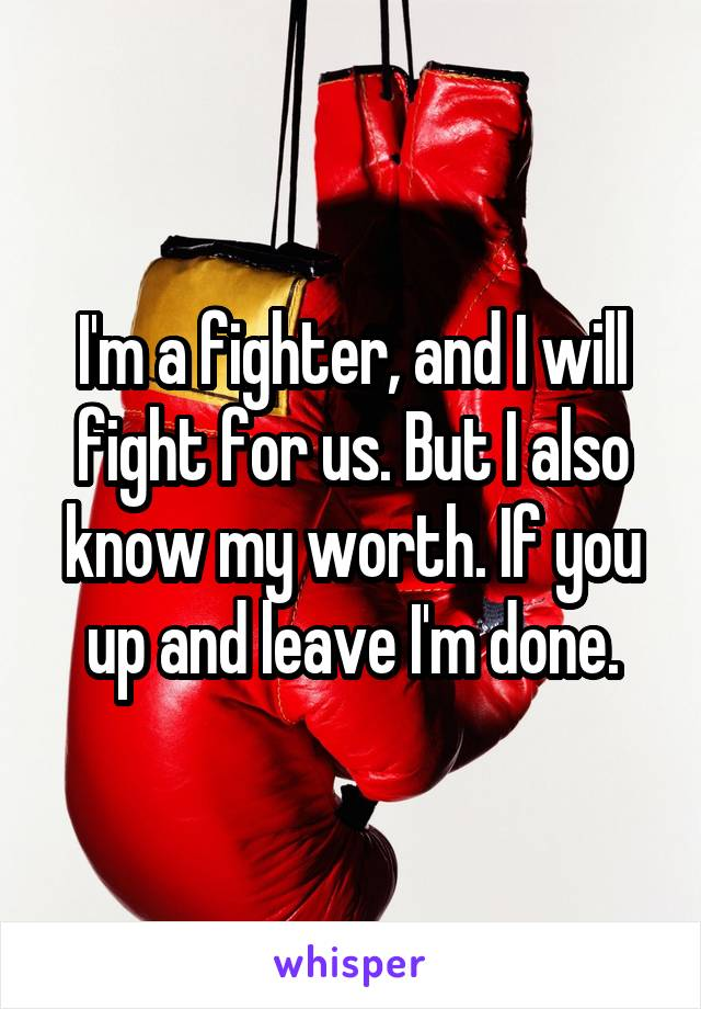 I'm a fighter, and I will fight for us. But I also know my worth. If you up and leave I'm done.