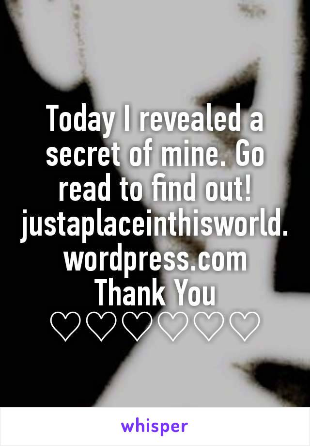 Today I revealed a secret of mine. Go read to find out! justaplaceinthisworld.wordpress.com Thank You ♡♡♡♡♡♡