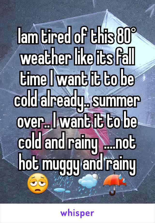 Iam tired of this 80° weather like its fall time I want it to be cold already.. summer over.. I want it to be cold and rainy  ....not hot muggy and rainy 😩⛆🌦☔