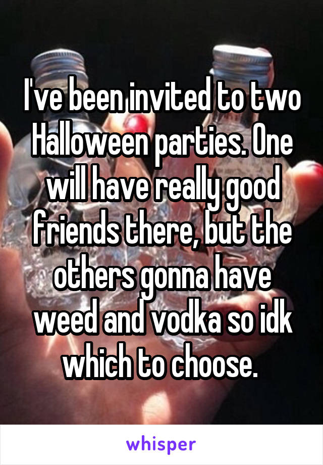 I've been invited to two Halloween parties. One will have really good friends there, but the others gonna have weed and vodka so idk which to choose.