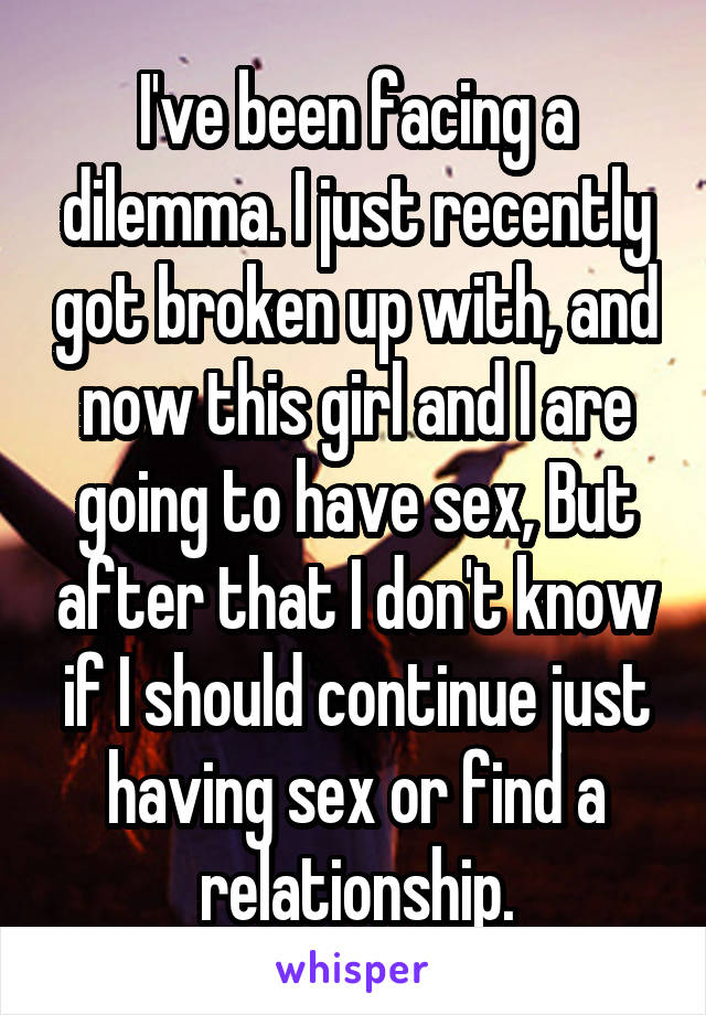 I've been facing a dilemma. I just recently got broken up with, and now this girl and I are going to have sex, But after that I don't know if I should continue just having sex or find a relationship.