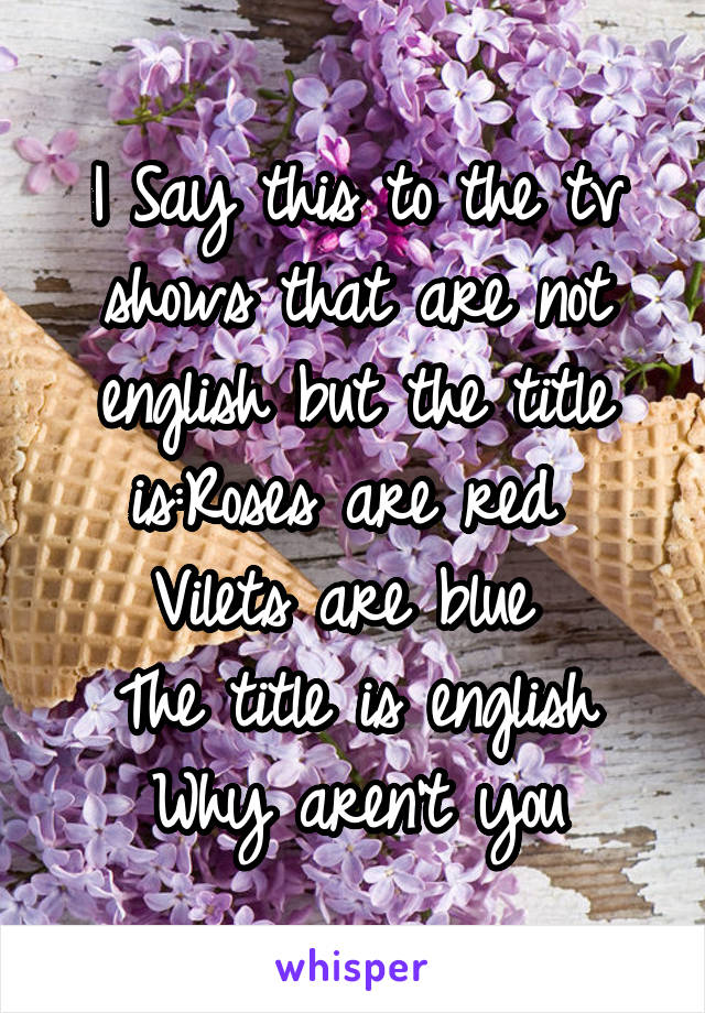I Say this to the tv shows that are not english but the title is:Roses are red  Vilets are blue  The title is english Why aren't you
