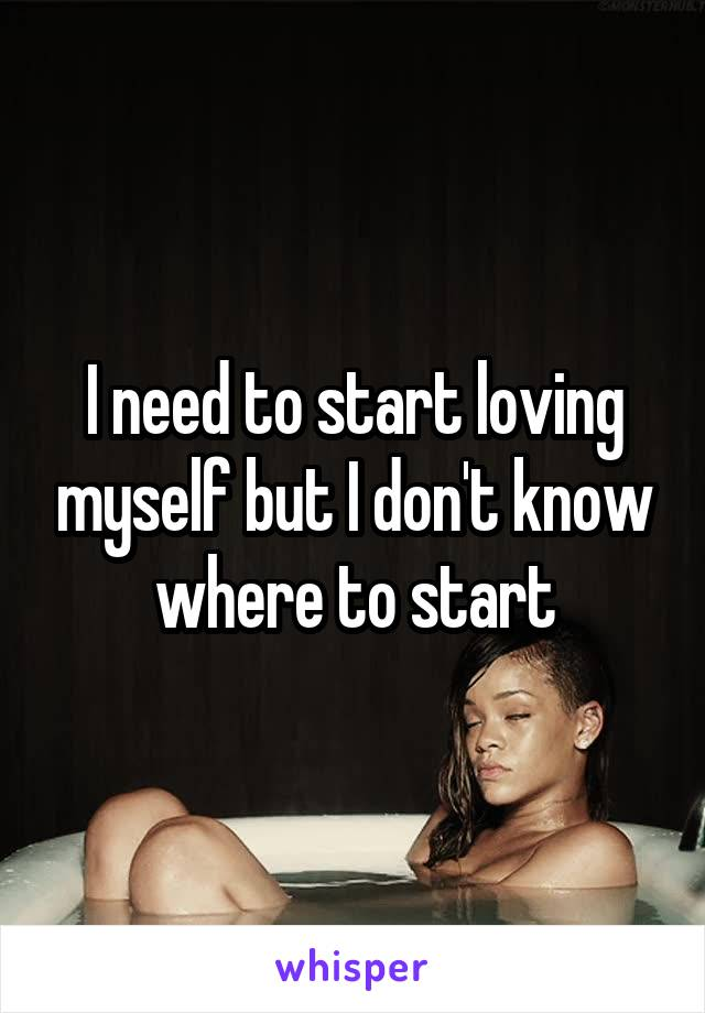 I need to start loving myself but I don't know where to start