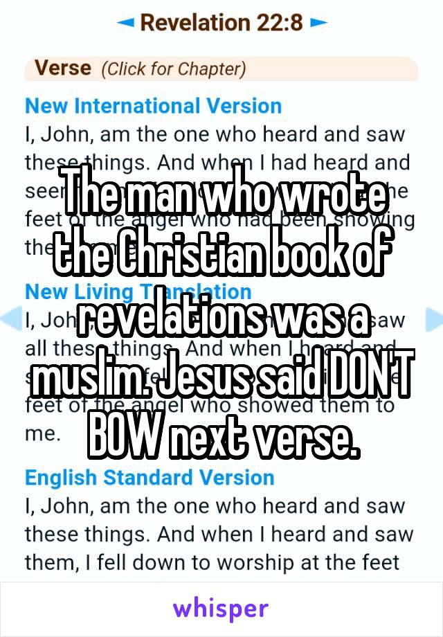 The man who wrote the Christian book of revelations was a muslim. Jesus said DON'T BOW next verse.