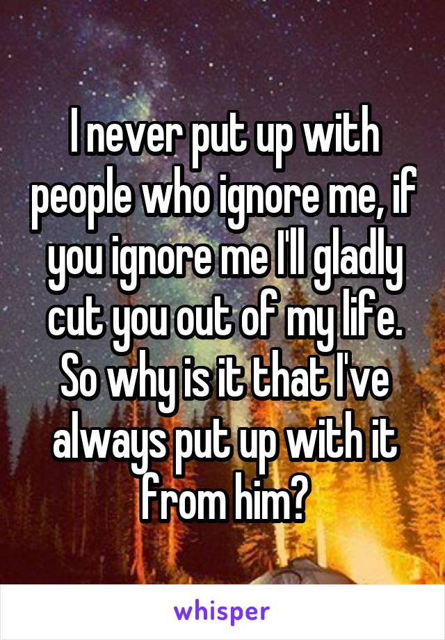 I never put up with people who ignore me, if you ignore me I'll gladly cut you out of my life. So why is it that I've always put up with it from him?