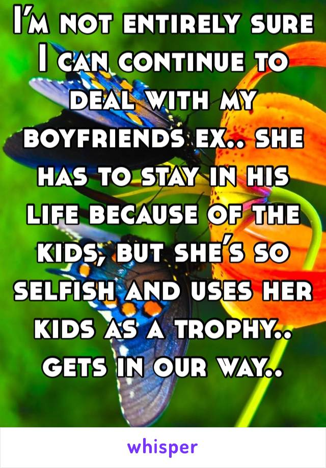 I'm not entirely sure I can continue to deal with my boyfriends ex.. she has to stay in his life because of the kids, but she's so selfish and uses her kids as a trophy.. gets in our way..
