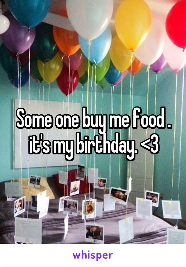 Some one buy me food . it's my birthday. <3
