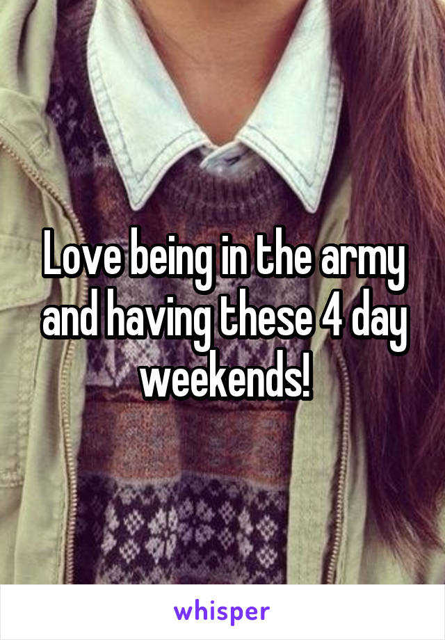 Love being in the army and having these 4 day weekends!