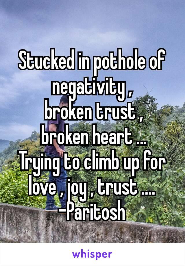 Stucked in pothole of negativity ,  broken trust ,  broken heart ... Trying to climb up for love , joy , trust .... -Paritosh