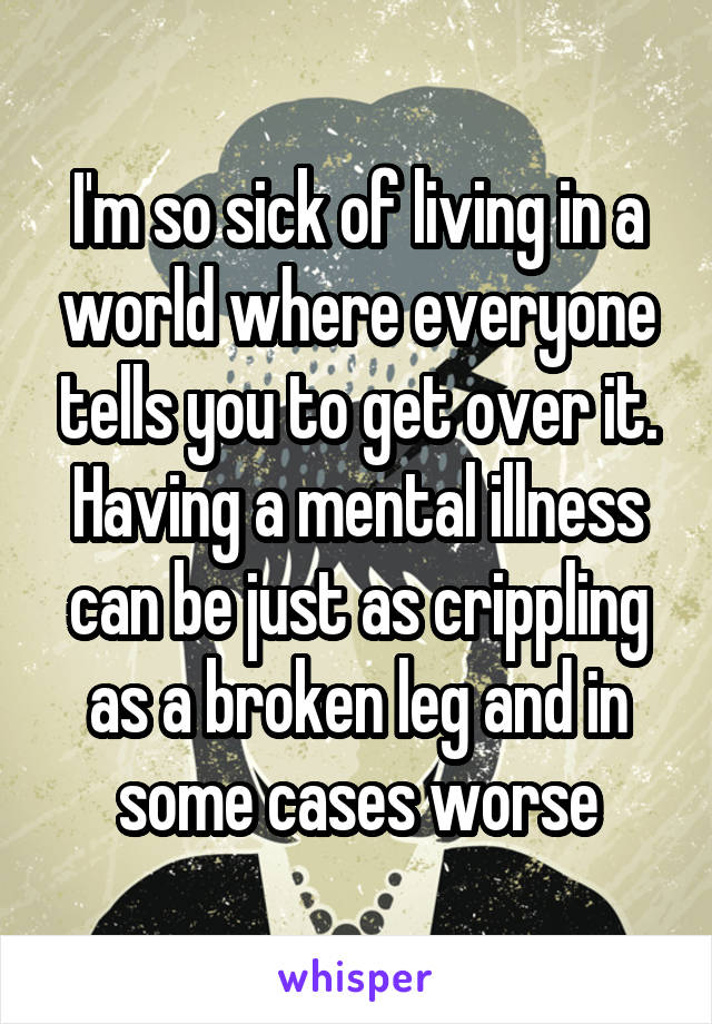 I'm so sick of living in a world where everyone tells you to get over it. Having a mental illness can be just as crippling as a broken leg and in some cases worse
