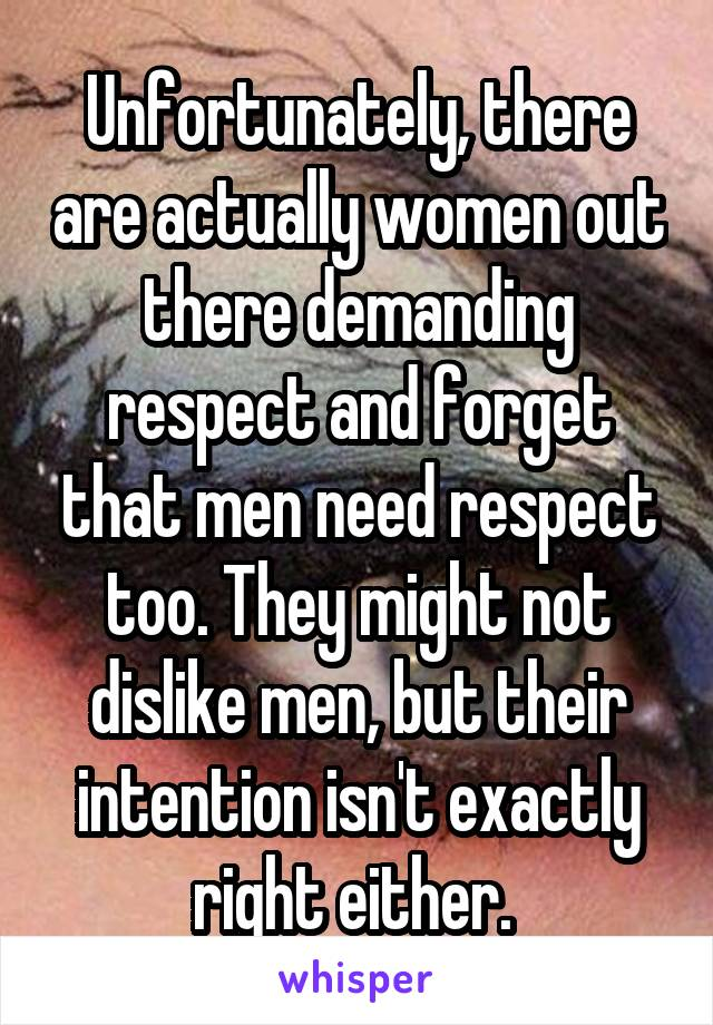 Unfortunately, there are actually women out there demanding respect and forget that men need respect too. They might not dislike men, but their intention isn't exactly right either.