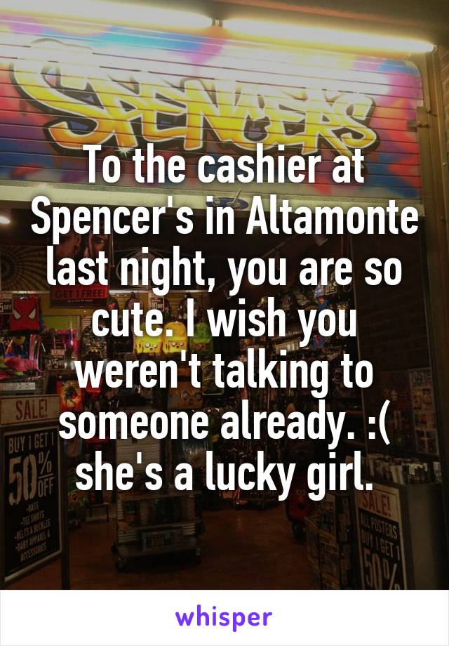 To the cashier at Spencer's in Altamonte last night, you are so cute. I wish you weren't talking to someone already. :( she's a lucky girl.