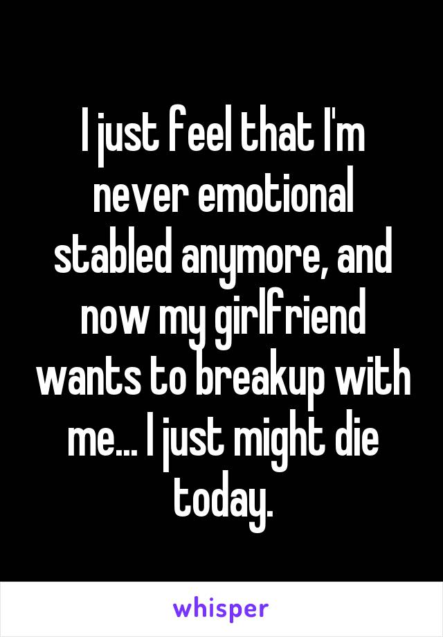 I just feel that I'm never emotional stabled anymore, and now my girlfriend wants to breakup with me... I just might die today.