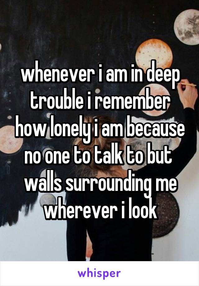 whenever i am in deep trouble i remember how lonely i am because no one to talk to but  walls surrounding me wherever i look