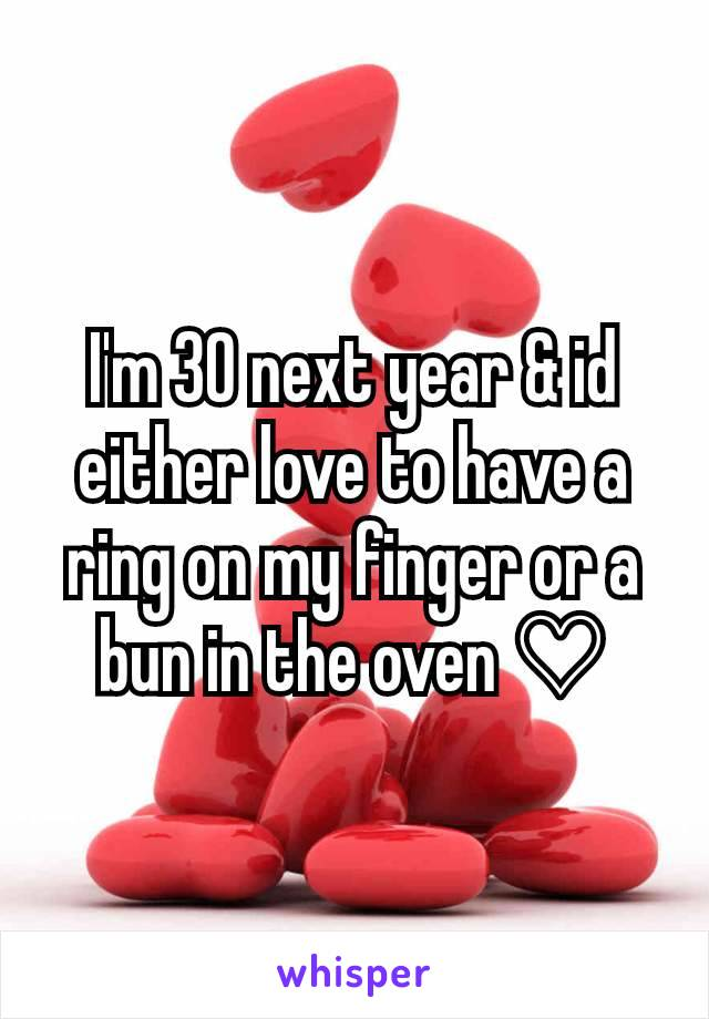 I'm 30 next year & id either love to have a ring on my finger or a bun in the oven ♡