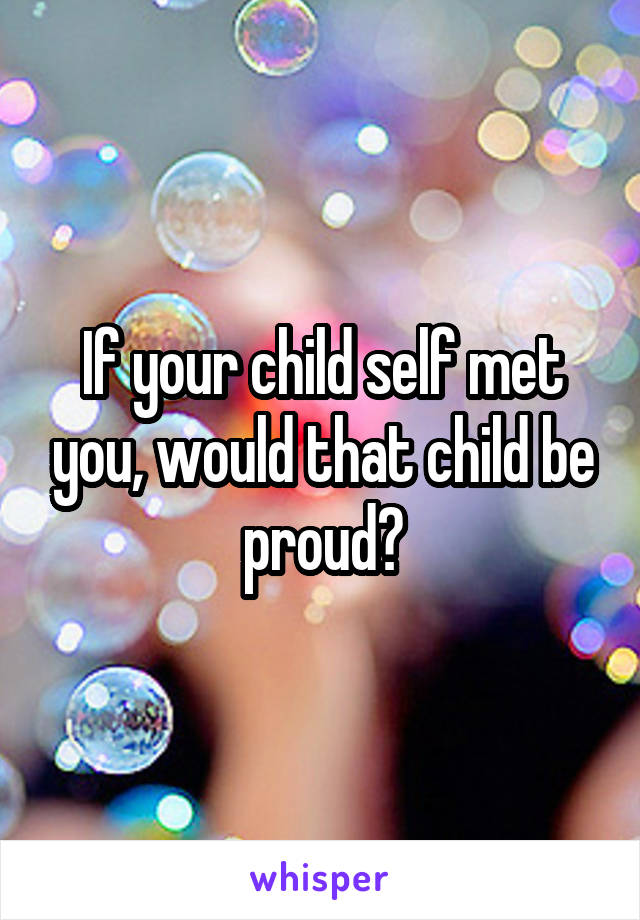 If your child self met you, would that child be proud?