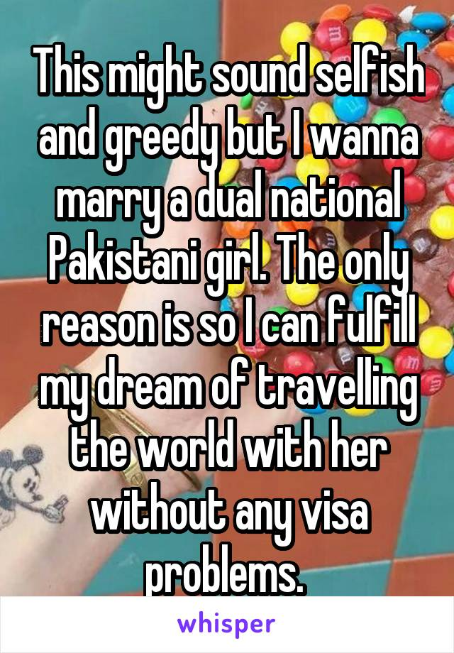 This might sound selfish and greedy but I wanna marry a dual national Pakistani girl. The only reason is so I can fulfill my dream of travelling the world with her without any visa problems.