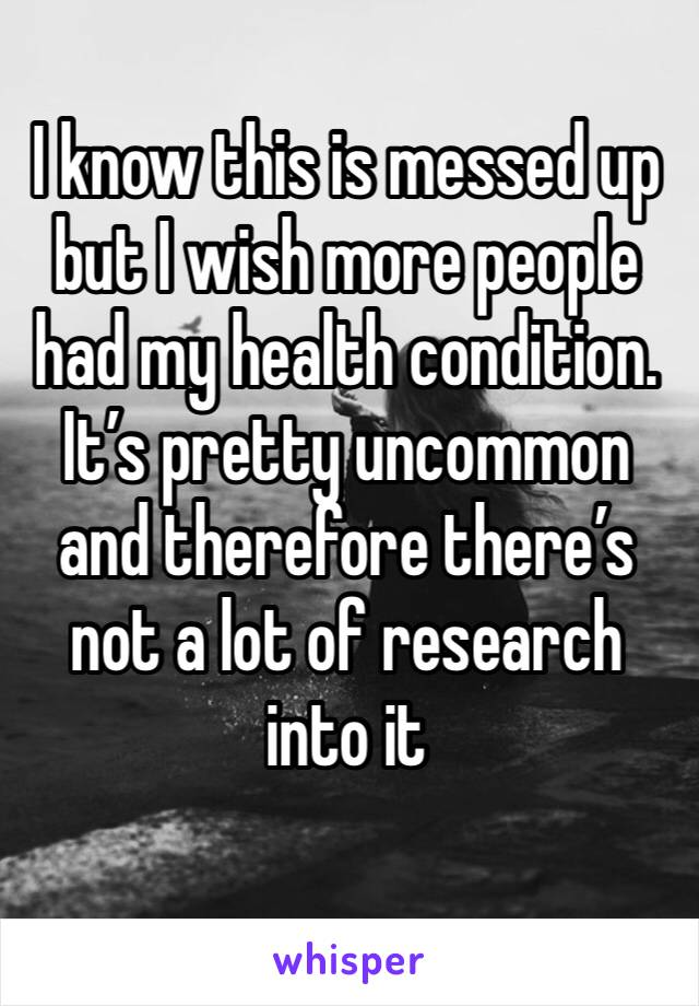 I know this is messed up but I wish more people had my health condition. It's pretty uncommon and therefore there's not a lot of research into it