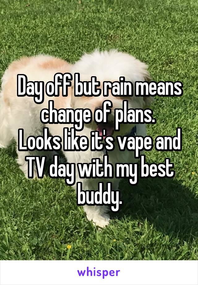 Day off but rain means change of plans.  Looks like it's vape and TV day with my best buddy.