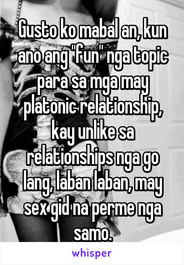 "Gusto ko mabal an, kun ano ang ""fun"" nga topic para sa mga may platonic relationship, kay unlike sa relationships nga go lang, laban laban, may sex gid na perme nga samo."