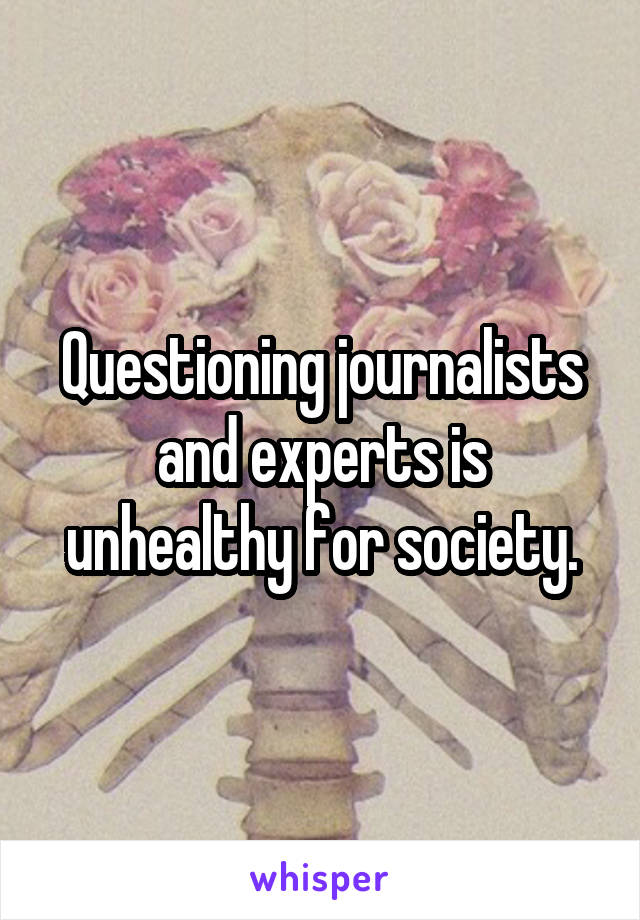 Questioning journalists and experts is unhealthy for society.
