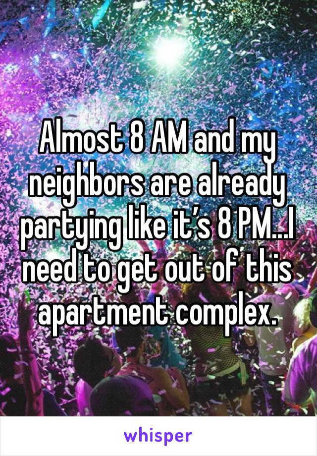 Almost 8 AM and my neighbors are already partying like it's 8 PM...I need to get out of this apartment complex.