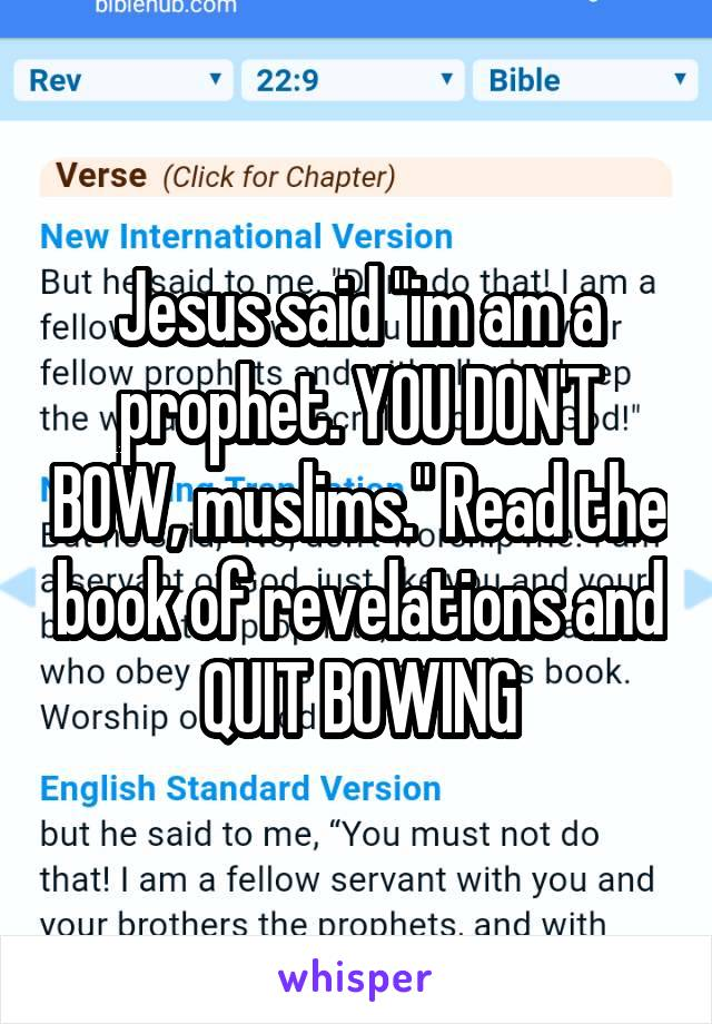 """Jesus said """"im am a prophet. YOU DON'T BOW, muslims."""" Read the book of revelations and QUIT BOWING"""