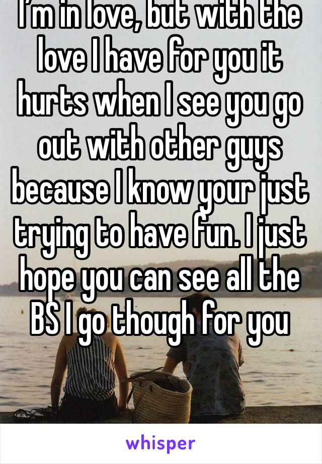 I'm in love, but with the love I have for you it hurts when I see you go out with other guys because I know your just trying to have fun. I just hope you can see all the BS I go though for you