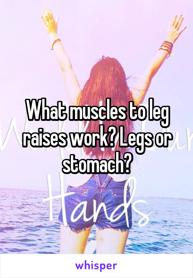 What muscles to leg raises work? Legs or stomach?