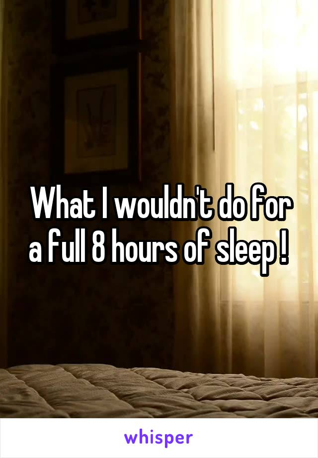 What I wouldn't do for a full 8 hours of sleep !