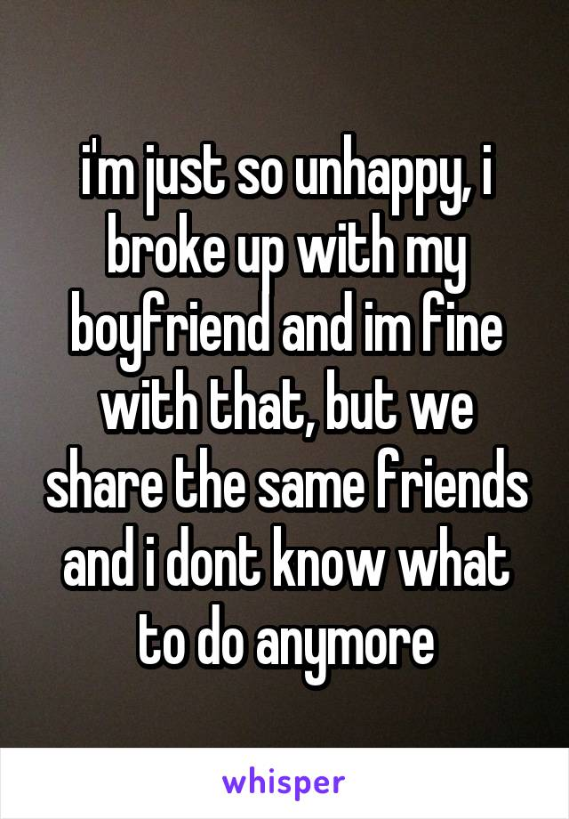 i'm just so unhappy, i broke up with my boyfriend and im fine with that, but we share the same friends and i dont know what to do anymore