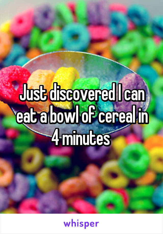 Just discovered I can eat a bowl of cereal in 4 minutes
