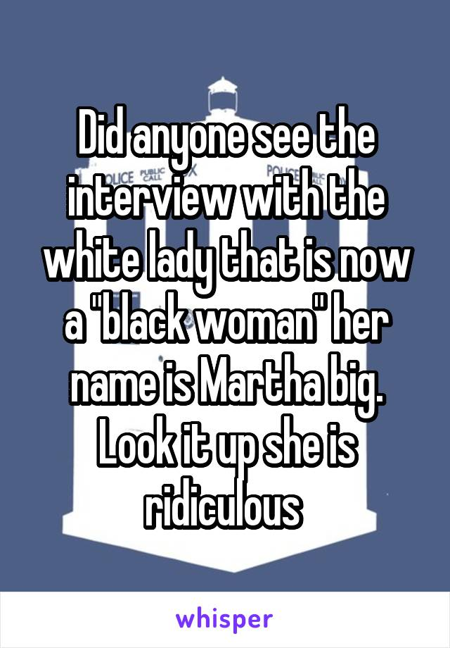 """Did anyone see the interview with the white lady that is now a """"black woman"""" her name is Martha big. Look it up she is ridiculous"""