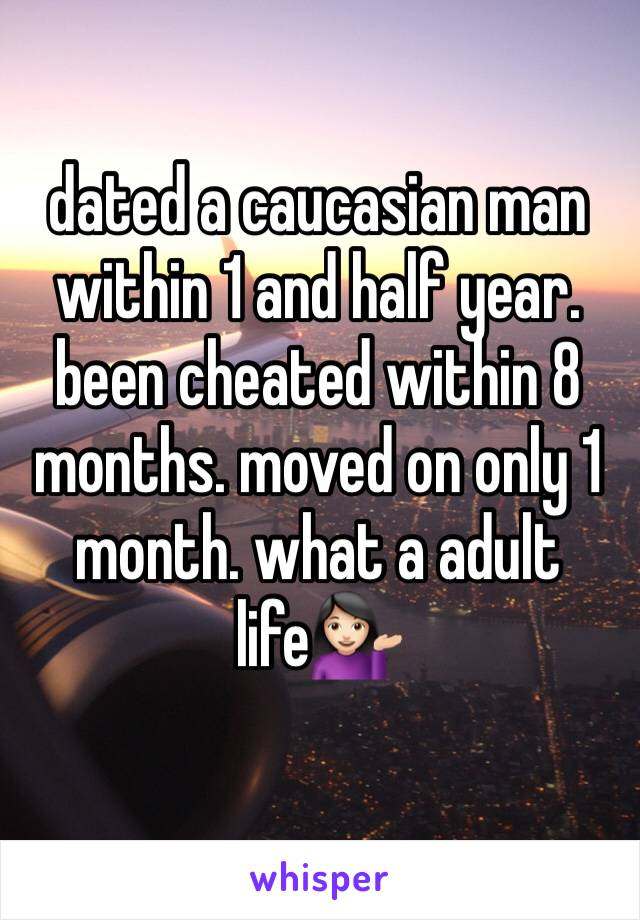 dated a caucasian man within 1 and half year. been cheated within 8 months. moved on only 1 month. what a adult life💁🏻