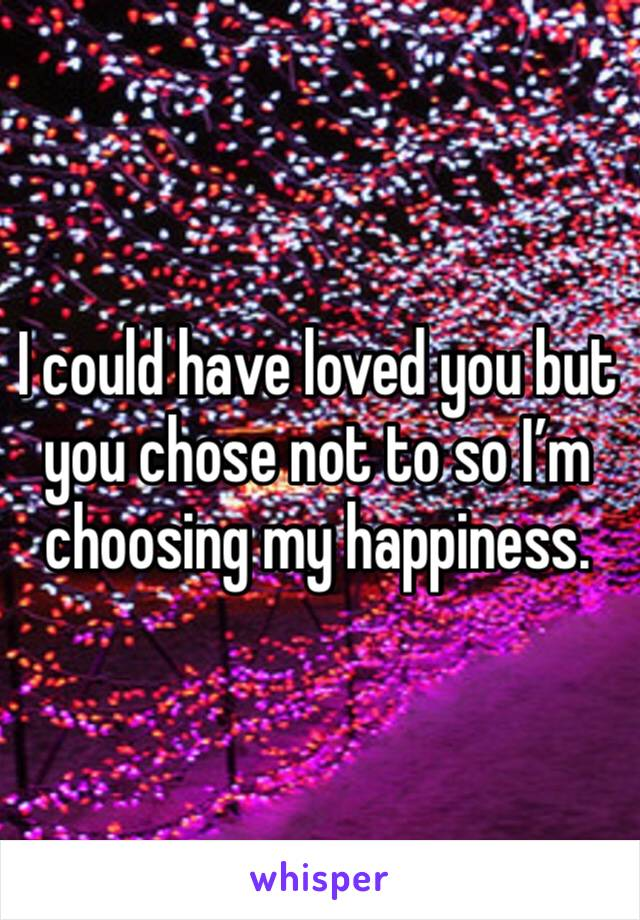 I could have loved you but you chose not to so I'm choosing my happiness.