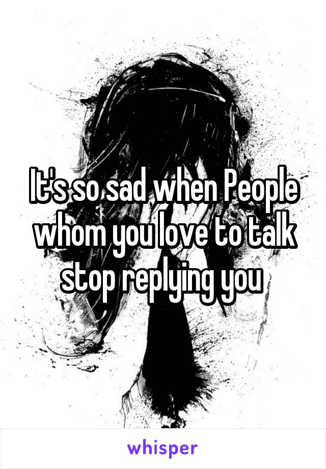 It's so sad when People whom you love to talk stop replying you