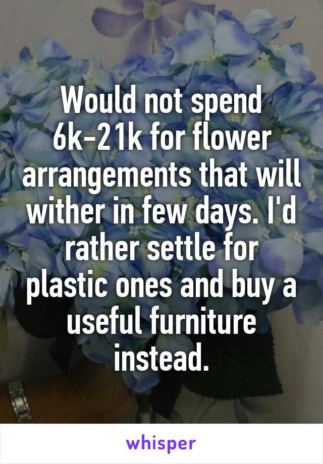 Would not spend 6k-21k for flower arrangements that will wither in few days. I'd rather settle for plastic ones and buy a useful furniture instead.