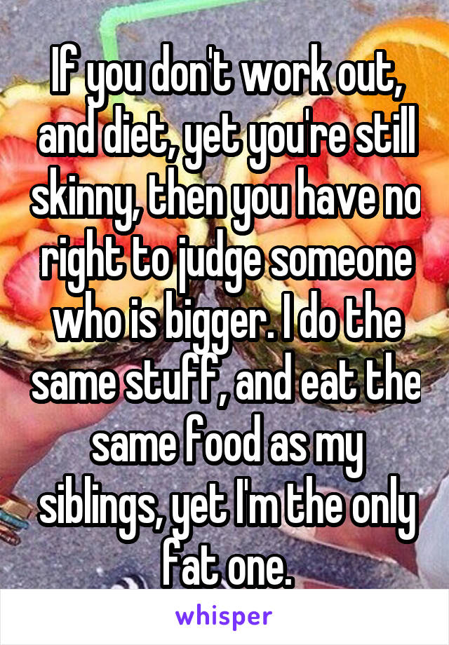 If you don't work out, and diet, yet you're still skinny, then you have no right to judge someone who is bigger. I do the same stuff, and eat the same food as my siblings, yet I'm the only fat one.