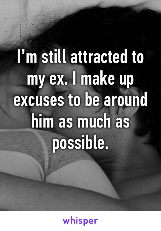 I'm still attracted to  my ex. I make up excuses to be around him as much as possible.