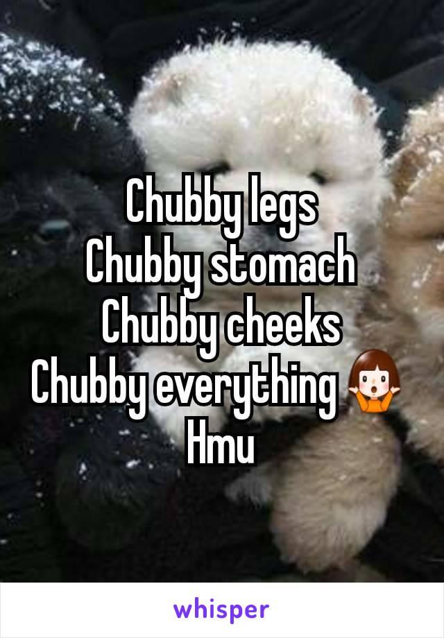 Chubby legs Chubby stomach Chubby cheeks Chubby everything🤷 Hmu