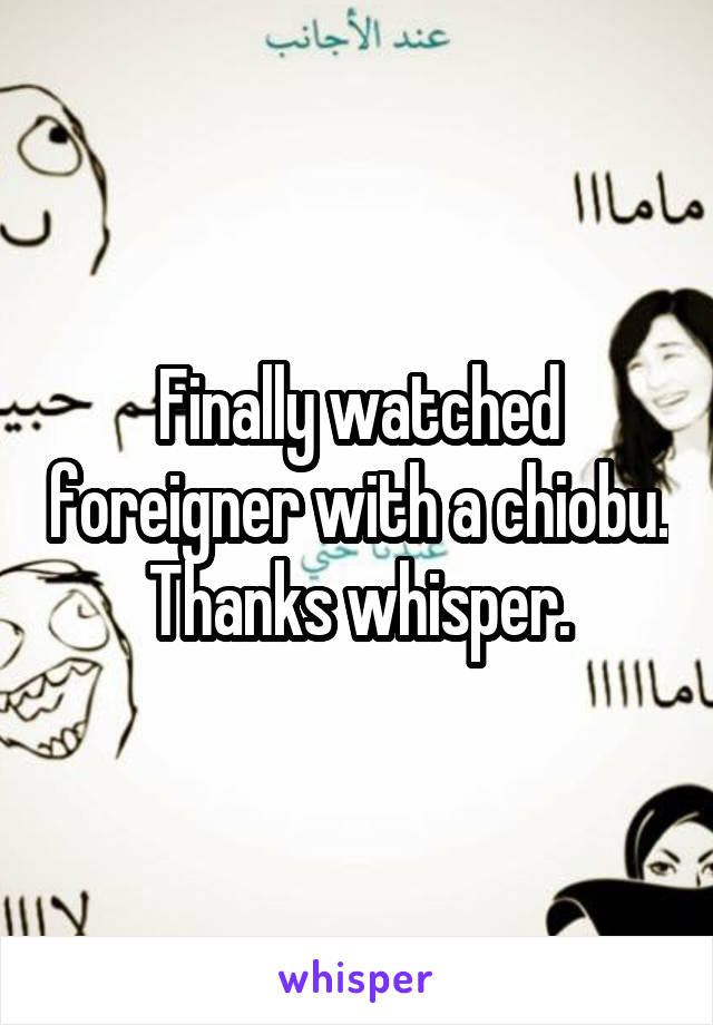 Finally watched foreigner with a chiobu. Thanks whisper.