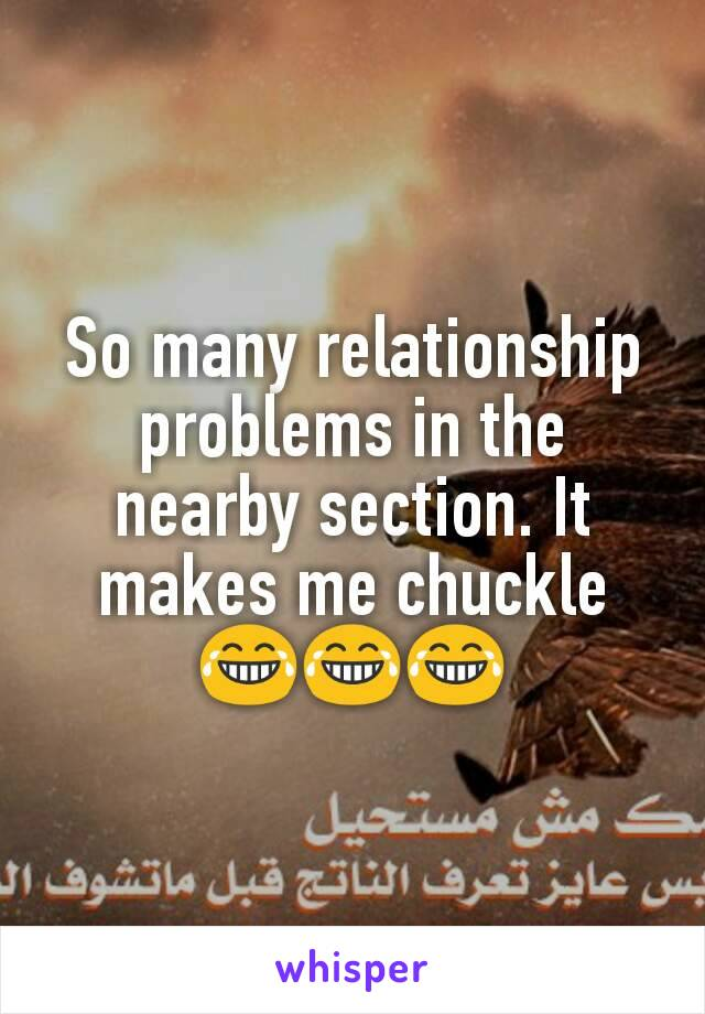 So many relationship problems in the nearby section. It makes me chuckle 😂😂😂