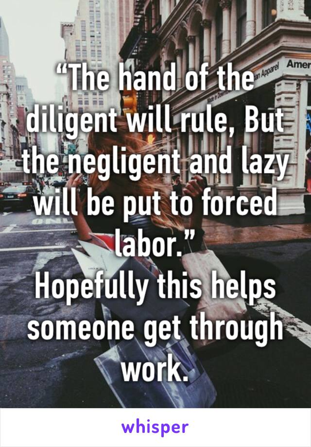 """The hand of the diligent will rule, But the negligent and lazy will be put to forced labor."" Hopefully this helps someone get through work."