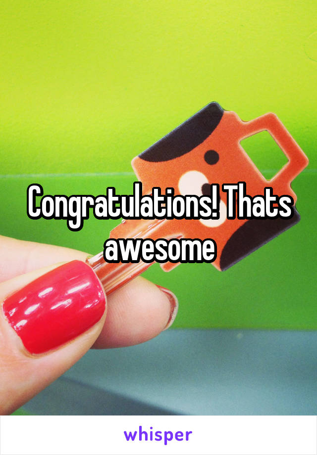 Congratulations! Thats awesome