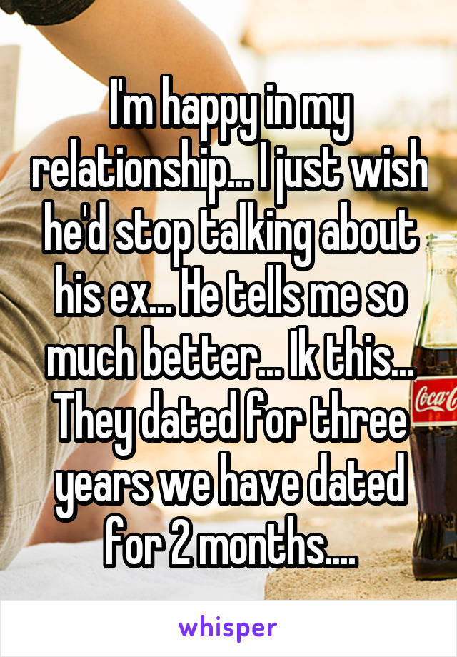 I'm happy in my relationship... I just wish he'd stop talking about his ex... He tells me so much better... Ik this... They dated for three years we have dated for 2 months....