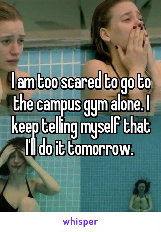 I am too scared to go to the campus gym alone. I keep telling myself that I'll do it tomorrow.